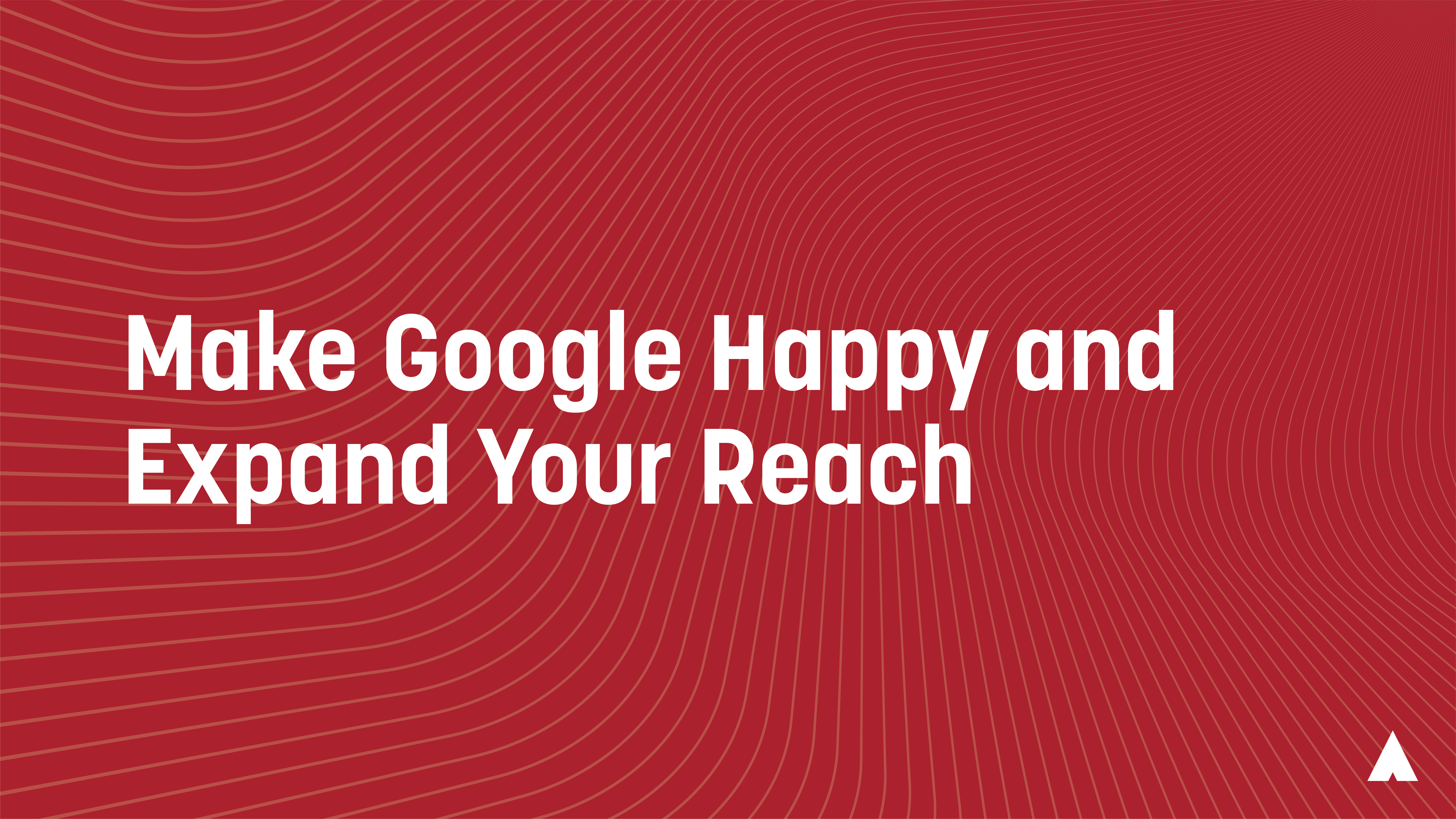 Make Google Happy and Expand Your Reach